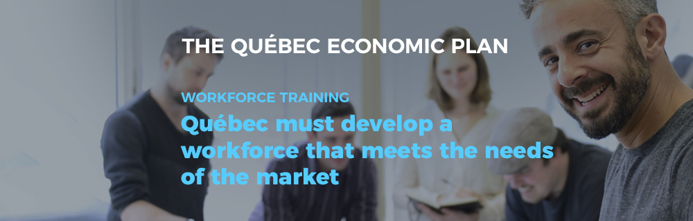 The Québec Economic Plan - Workforce training: Québec must develop a workforce that meets the needs of the market.